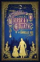 The Singular & Extraordinary Tale of Mirror & Goliath ebook by Ishbelle Bee
