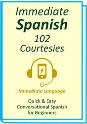 Immediate Spanish 102. Courtesies - Conversational Spanish for Beginners; An Introduction To Spanish Grammar & Colloquial Spanish Vocabulary, With Downloadable Soundtracks ebook by Immediate Language