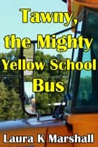 Tawny, the Mighty Yellow School Bus ebook by Laura K Marshall