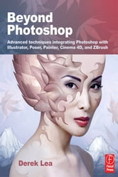 Beyond Photoshop - Advanced techniques using Illustrator, Poser, Painter, and more ebook by Derek Lea
