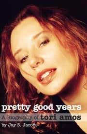 Pretty Good Years: A Biography of Tori Amos ebook by JACOBS, JAY S