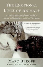 The Emotional Lives of Animals - A Leading Scientist Explores Animal Joy, Sorrow, and Empathy — and Why They Matter ebook by Marc Bekoff