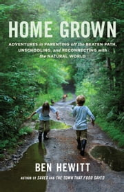 Home Grown - Adventures in Parenting off the Beaten Path, Unschooling, and Reconnecting with the Natural World ebook by Ben Hewitt