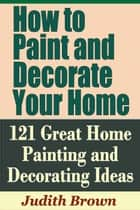 How to Paint and Decorate Your Home: 121 Great Home Painting and Decorating Ideas ebook by Judith Brown