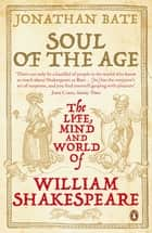 Soul of the Age - The Life, Mind and World of William Shakespeare ebook by Jonathan Bate