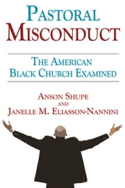 Pastoral Misconduct - The American Black Church Examined ebook by Anson Shupe,Janelle M. Eliasson-Nannini