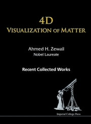 4D Visualization of Matter - Recent Collected Works of Ahmed H Zewail, Nobel Laureate ebook by Ahmed H Zewail