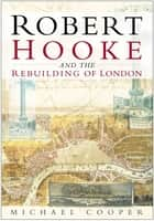 Robert Hooke and the Rebuilding of London ebook by Michael Cooper