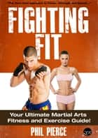 Fighting Fit: Your Ultimate Martial Arts Fitness and Exercise Guide! (Karate, TaeKwondo, Kung Fu, MMA etc) ebook by Phil Pierce
