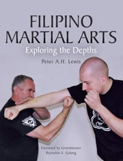 Filipino Martial Arts - Exploring the Depths ebook by Peter A.H. Lewis
