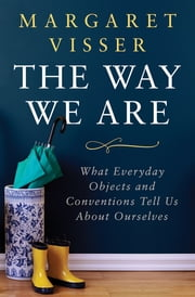 The Way We Are - What Everyday Objects and Conventions Tell Us About Ourselves ebook by Margaret Visser
