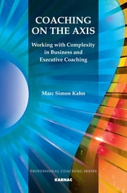 Coaching on the Axis - Working with Complexity in Business and Executive Coaching ebook by Marc Simon Kahn