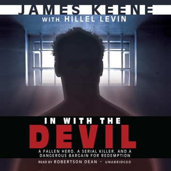In with the Devil - A Fallen Hero, a Serial Killer, and a Dangerous Bargain for Redemption audiobook by James Keene,Hillel Levin