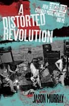 A Distorted Revolution - How Eric's Trip Changed Music, Moncton, and Me ebook by