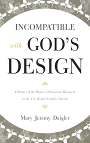 Incompatible with God's Design - A History of the Women's Ordination Movement in the U.S. Roman Catholic Church ebook by Mary Jeremy Daigler