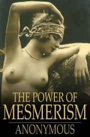 The Power of Mesmerism - A Highly Erotic Narrative of Voluptuous Facts and Fancies ebook by The Floating Press