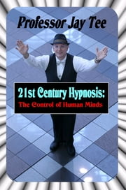 21st Century Hypnosis - The Control of Human Minds ebook by Professor Jay Tee