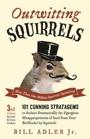 Outwitting Squirrels - 101 Cunning Stratagems to Reduce Dramatically the Egregious Misappropriation of Seed from Your Birdf ebook by Bill Adler Jr.