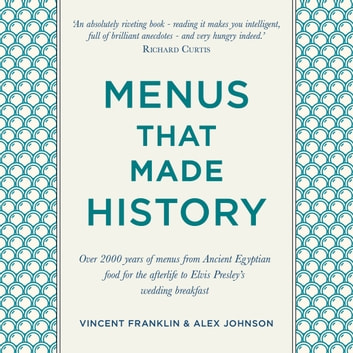 Menus that Made History - Over 2000 years of menus from Ancient Egyptian food for the afterlife to Elvis Presley's wedding breakfast audiobook by Alex Johnson,Vincent Franklin
