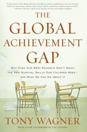 The Global Achievement Gap: Why Even Our Best Schools Don't Teach the New Survival Skills Our Children Need --and What We Can Do About It ebook by Wagner, Tony