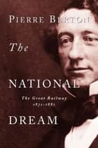 The National Dream - The Great Railway, 1871-1881 ebook by Pierre Berton