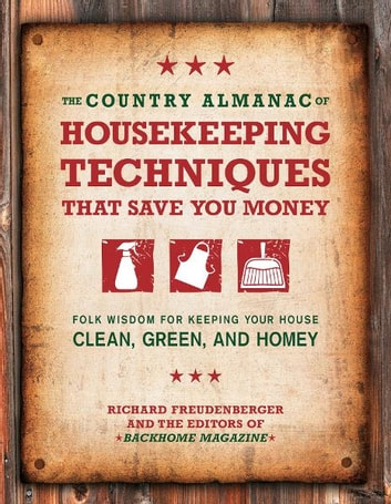 The Country Almanac of Housekeeping Techniques That Save You Money: Folk Wisdom for Keeping Your House Clean, Green, and Homey ebook by Richard Freudenberger,Editors of BackHome Magazine