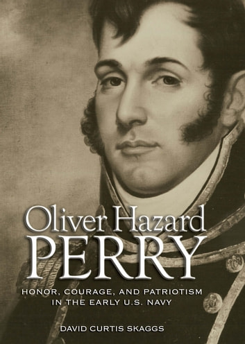 Oliver Hazard Perry - Honor, Courage, and Patriotism in the Early U.S. Navy ebook by David  C. Skaggs
