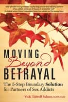 Moving Beyond Betrayal - The 5-Step Boundary Solution for Partners of Sex Addicts ebook by Vicki Tidwell Palmer