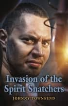 Invasion of the Spirit Snatchers ebook by Johnny Townsend