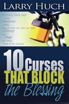 10 Curses That Block The Blessing ebook by Larry Huch