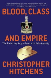 Blood, Class and Empire - The Enduring Anglo-American Relationship ebook by Christopher Hitchens