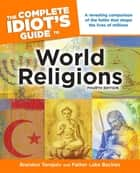 The Complete Idiot's Guide to World Religions, 4th Edition - A Revealing Comparison of the Faiths That Shape the Lives of Millions ebook by Brandon Toropov, Luke Buckles