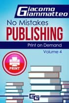 Print on Demand: Who to Use to Print Your Books, No Mistakes Publishing, Volume IV ebook by Giacomo Giammatteo