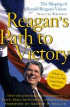 Reagan's Path to Victory - The Shaping of Ronald Reagan's Vision: Selected Writings ebook by Kiron K. Skinner, Annelise Anderson, Martin Anderson,...