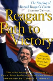 Reagan's Path to Victory - The Shaping of Ronald Reagan's Vision: Selected Writings ebook by Kiron K. Skinner,Annelise Anderson,Martin Anderson,George P. Shultz