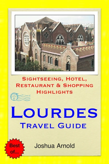 Lourdes, France Travel Guide - Sightseeing, Hotel, Restaurant & Shopping Highlights ebook by Joshua Arnold