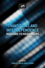 Transitions and Interdependence: India and its Neighbours - India and its Neighbours ebook by Dr Pankaj Jha,Dr Smita Tiwari