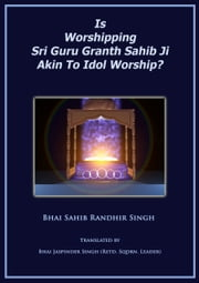 Is Worshipping Sri Guru Granth Sahib Ji Akin To Idol Worship? ebook by Bhai Sahib Randhir Singh
