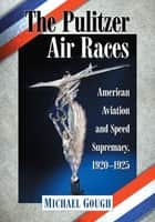 The Pulitzer Air Races - American Aviation and Speed Supremacy, 1920–1925 ebook by Michael Gough