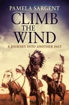 Climb the Wind - A Journey Into Another Past eBook by Pamela Sargent