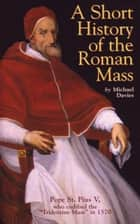A Short History of the Roman Mass ebook by Michael Davies