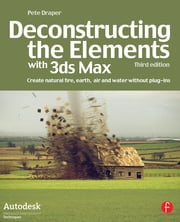 Deconstructing the Elements with 3ds Max - Create natural fire, earth, air and water without plug-ins ebook by Pete Draper