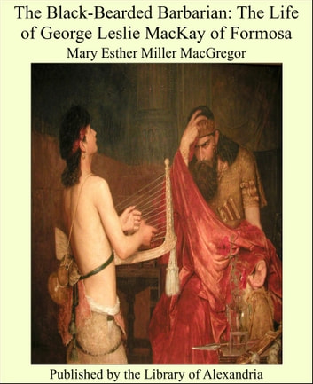 The Black-Bearded Barbarian: The Life of George Leslie MacKay of Formosa ebook by Mary Esther Miller MacGregor