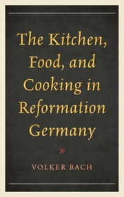 The Kitchen, Food, and Cooking in Reformation Germany ebook by Volker Bach
