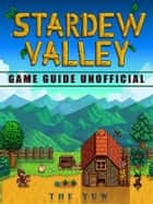 Stardew Valley Game Guide Unofficial ebook by The Yuw