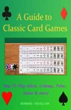 A Guide to Classic Card Games - How To Play Whist, Cribbage, Poker, Casino & more! ebook by Bernard Trevelyan