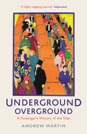 Underground, Overground: A Passenger's History of the Tube - A Passenger's History of the Tube ebook by Andrew Martin