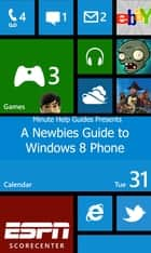 A Newbies Guide to Windows 8 Phone ebook by Minute Help Guides