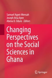 Changing Perspectives on the Social Sciences in Ghana ebook by Samuel Agyei-Mensah,Joseph Atsu Ayee,Abena D. Oduro