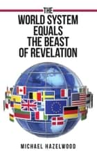 The World System Equals the Beast of Revelation ebook by Michael Hazelwood